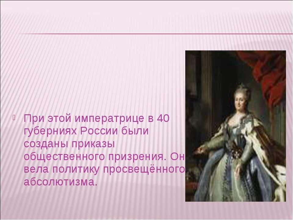 При этой императрице в 40 губерниях России были созданы приказы общественного...