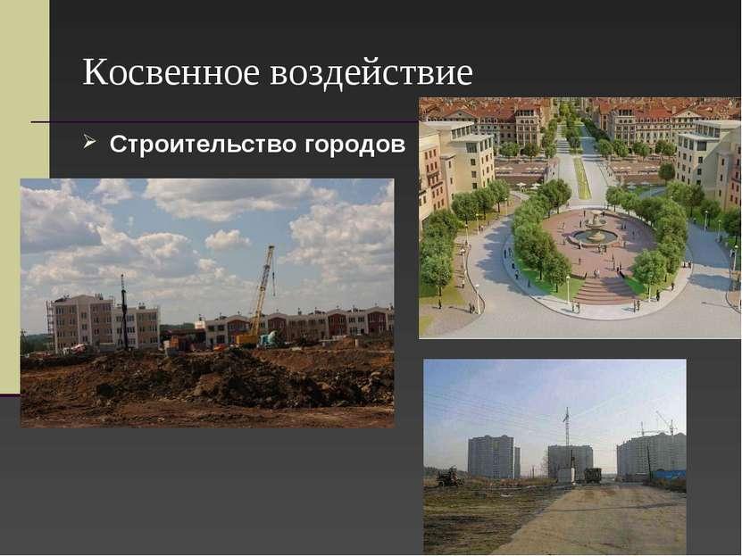 Косвенное воздействие Строительство городов