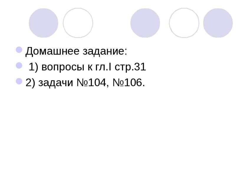 Домашнее задание: 1) вопросы к гл.I стр.31 2) задачи №104, №106.