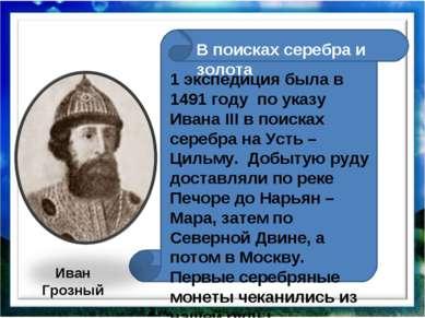 1 экспедиция была в 1491 году по указу Ивана III в поисках серебра на Усть – ...