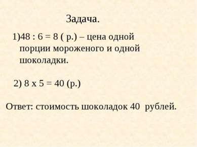 Задача. 48 : 6 = 8 ( р.) – цена одной порции мороженого и одной шоколадки. 2)...