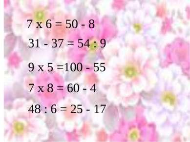 7 x 6 = 50 - 8 31 - 37 = 54 : 9 7 х 8 = 60 - 4 9 х 5 =100 - 55 48 : 6 = 25 - 17