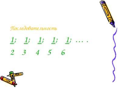 Последовательность 1; 1; 1; 1; 1; … . 2 3 4 5 6