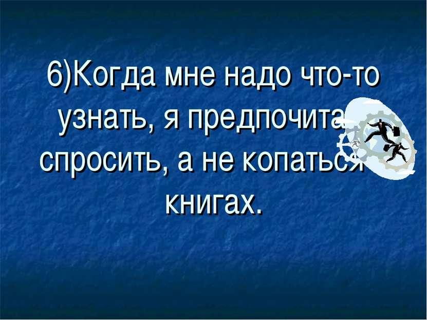 6)Когда мне надо что-то узнать, я предпочитаю спросить, а не копаться в книгах.