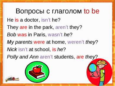 Вопросы с глаголом to be He is a doctor, isn't he? They are in the park, aren...