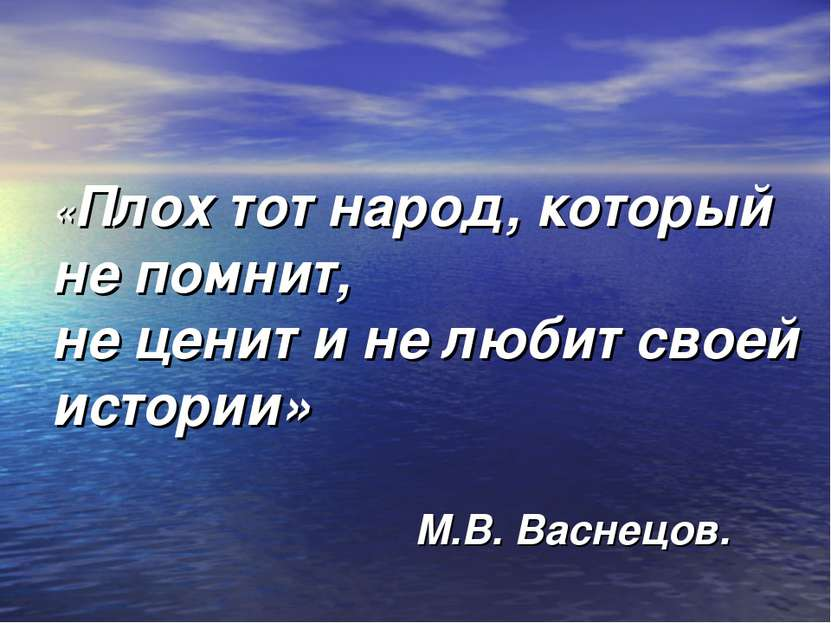 «Плох тот народ, который не помнит, не ценит и не любит своей истории» М.В. В...
