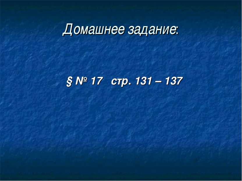 Домашнее задание: § № 17 стр. 131 – 137