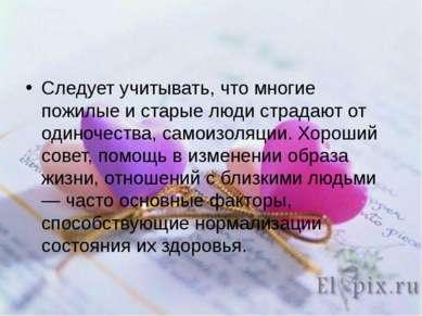 Следует учитывать, что многие пожилые и старые люди страдают от одиночества, ...