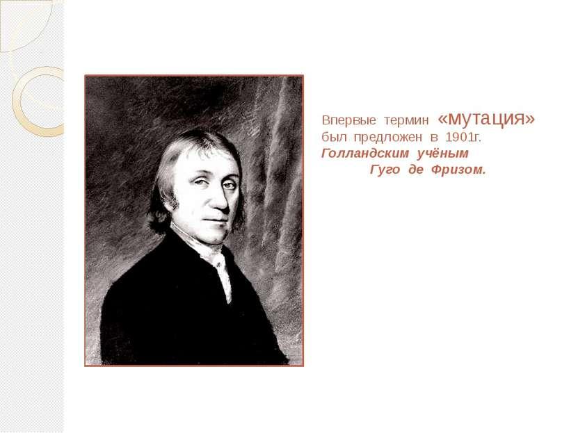 Впервые термин «мутация» был предложен в 1901г. Голландским учёным Гуго де Фр...