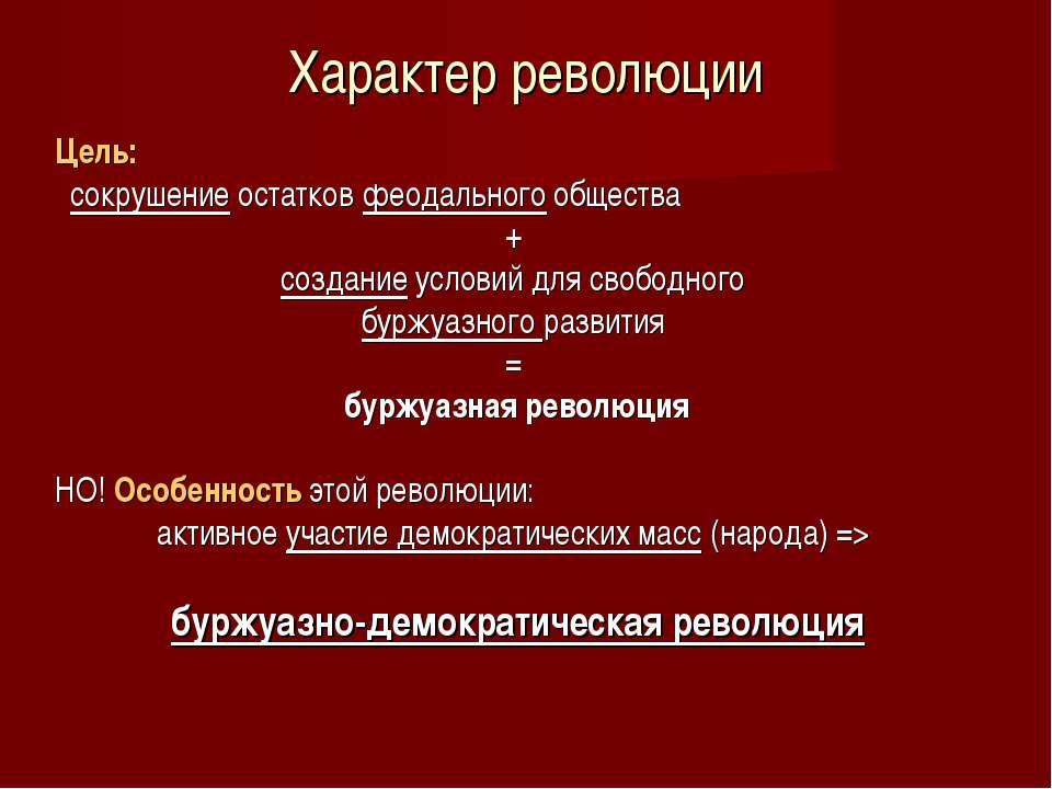 Характер революции Цель: сокрушение остатков феодального общества + создание ...