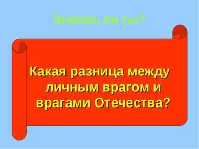 Знаешь ли ты? Какая разница между личным врагом и врагами Отечества?