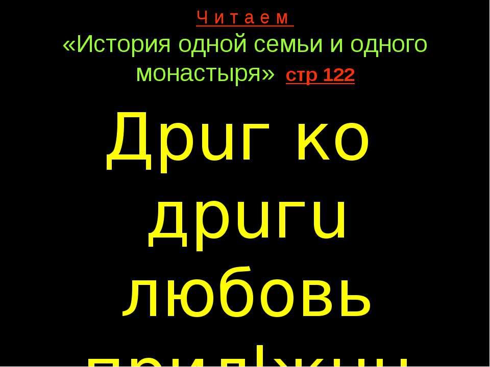 Ч и т а е м «История одной семьи и одного монастыря» стр 122 Дрuг ко дрuгu лю...