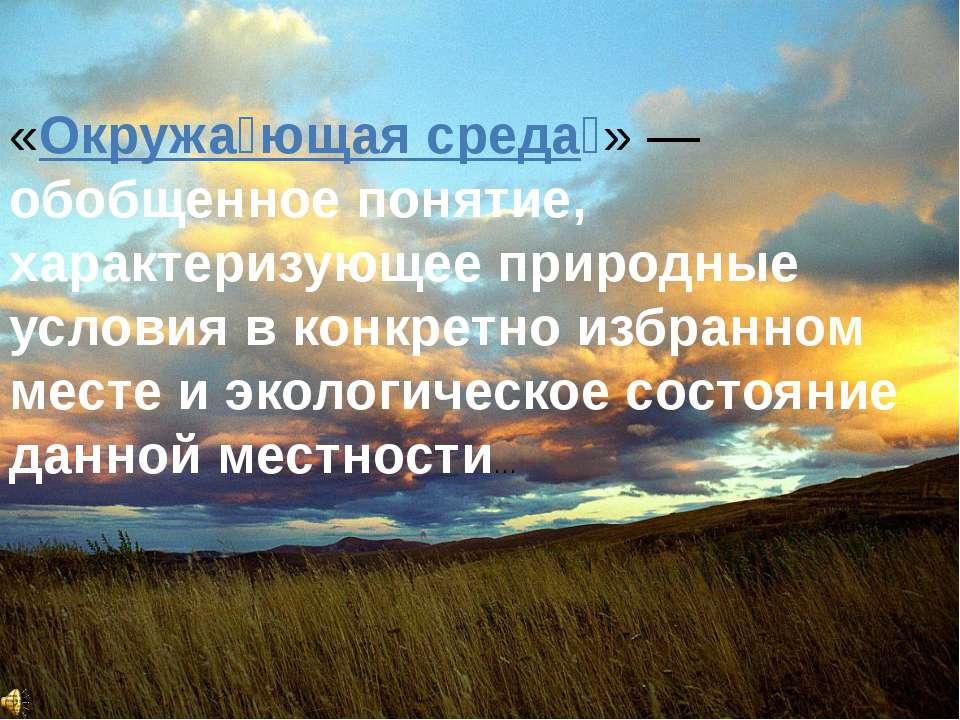 «Окружа ющая среда » — обобщенное понятие, характеризующее природные условия ...