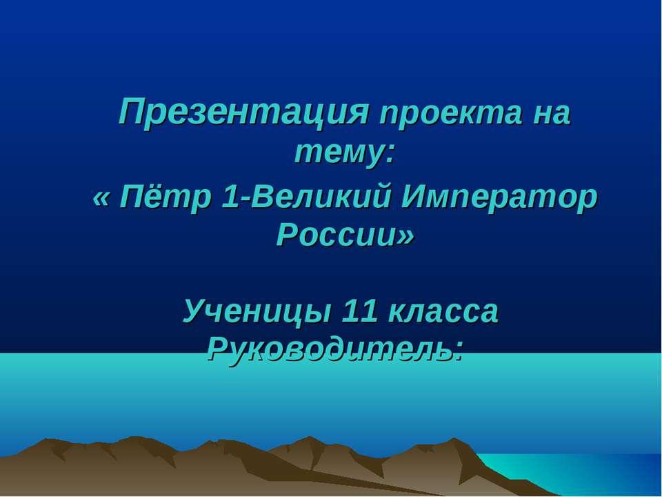 Презентация проекта на тему: « Пётр 1-Великий Император России» Ученицы 11 кл...