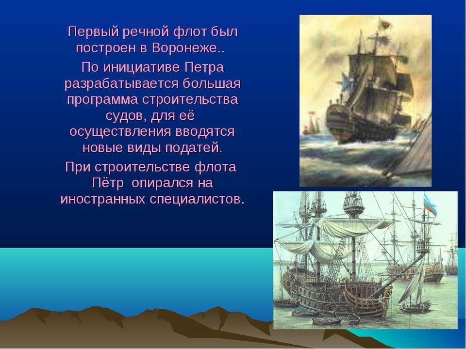 Первый речной флот был построен в Воронеже.. По инициативе Петра разрабатывае...