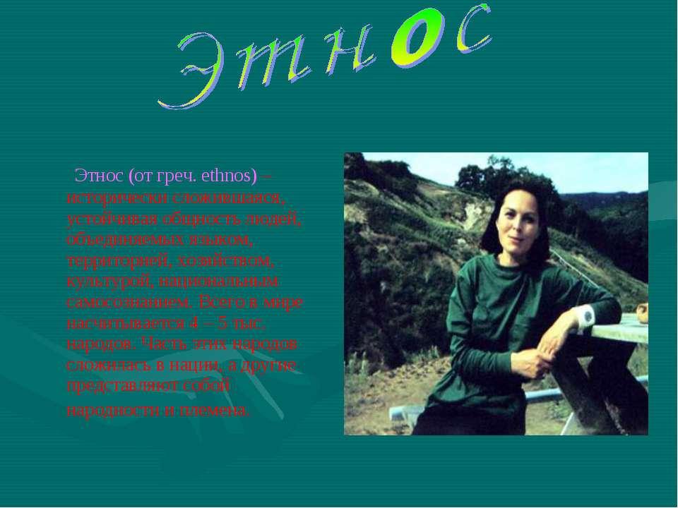 Этнос (от греч. ethnos) – исторически сложившаяся, устойчивая общность людей,...