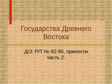Государства Древнего Востока Д/З: Р/Т № 92-95, принести часть 2.