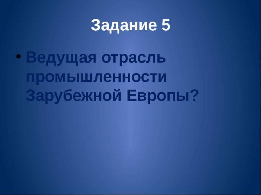 Задание 5 Ведущая отрасль промышленности Зарубежной Европы?