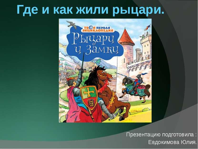 Где и как жили рыцари. Презентацию подготовила : Евдокимова Юлия.