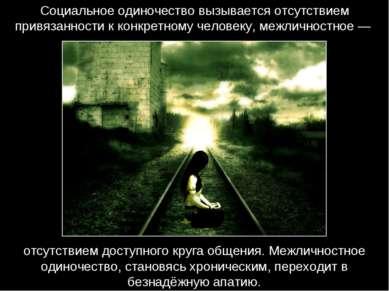 Социальное одиночество вызывается отсутствием привязанности к конкретному чел...