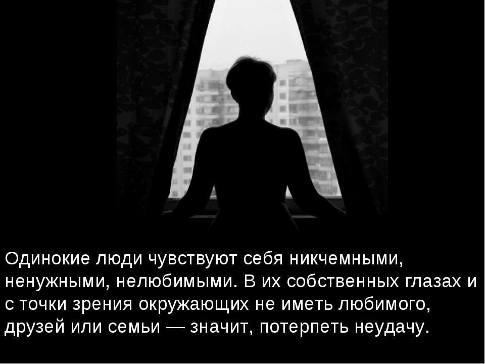 Одинокие люди чувствуют себя никчемными, ненужными, нелюбимыми. В их собствен...