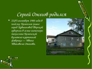 Сергей Ожегов родился 22(9) сентября 1900 года в посёлке Каменное (ныне город...