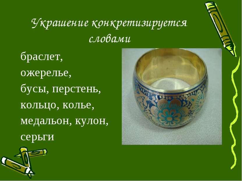 Украшение конкретизируется словами браслет, ожерелье, бусы, перстень, кольцо,...