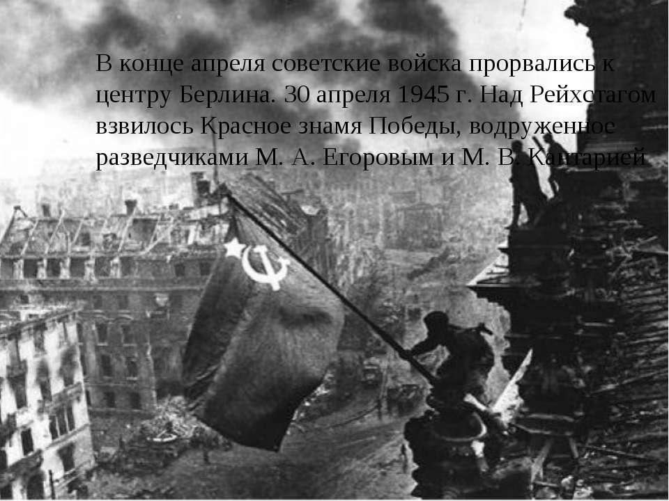В конце апреля советские войска прорвались к центру Берлина. 30 апреля 1945 г...