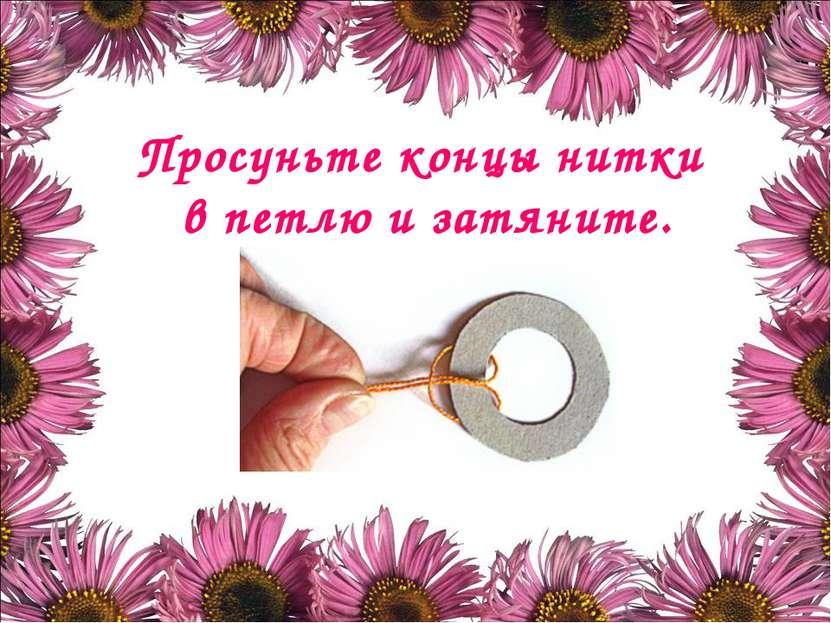 Просуньте концы нитки в петлю и затяните.