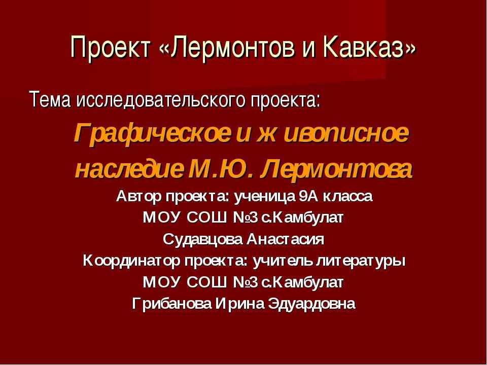 Проект «Лермонтов и Кавказ» Тема исследовательского проекта: Графическое и жи...