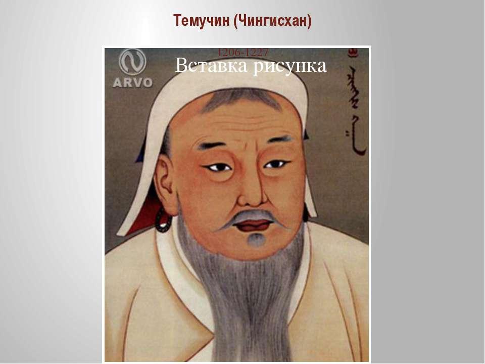 Темучин (Чингисхан) 1206-1227