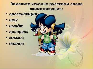 Замените исконно русскими слова заимствования: презентация шоу имидж прогресс...