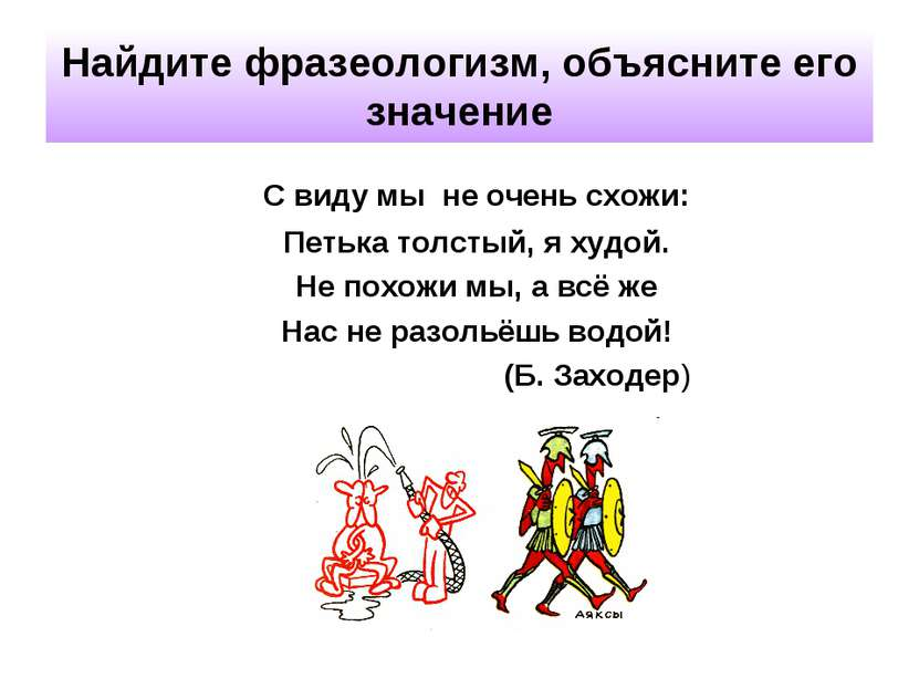 Найдите фразеологизм, объясните его значение С виду мы не очень схожи: Петька...