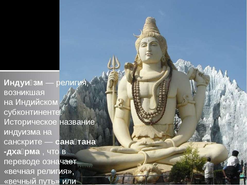 Индуи зм—религия, возникшая наИндийском субконтиненте. Историческое назван...