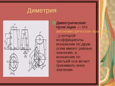 Диметрия Диметрическая прое кция — это аксонометрическая проекция, у которой ...