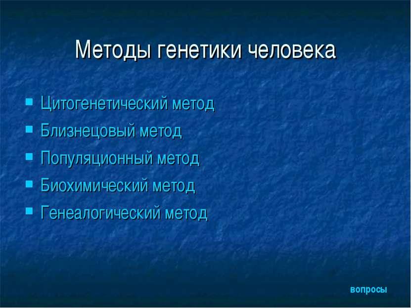 Методы генетики человека Цитогенетический метод Близнецовый метод Популяционн...