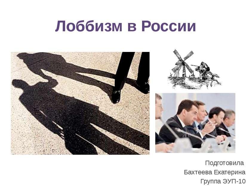 Лоббизм в России Подготовила Бахтеева Екатерина Группа ЭУП-10 2. Лоббизм в пр...