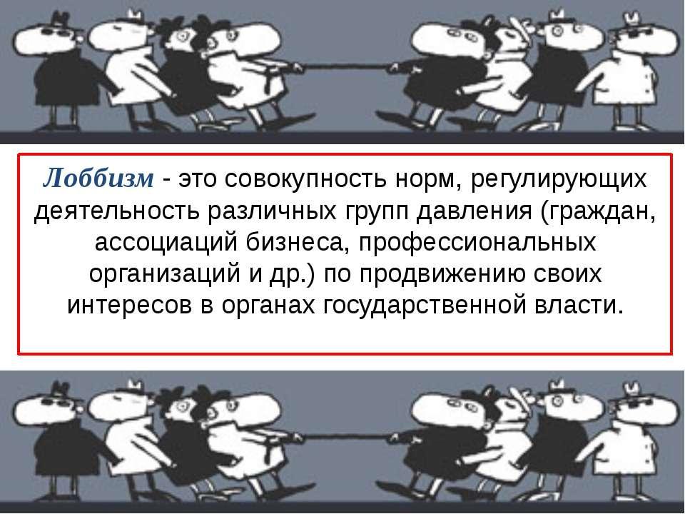 Лоббизм - это совокупность норм, регулирующих деятельность различных групп да...