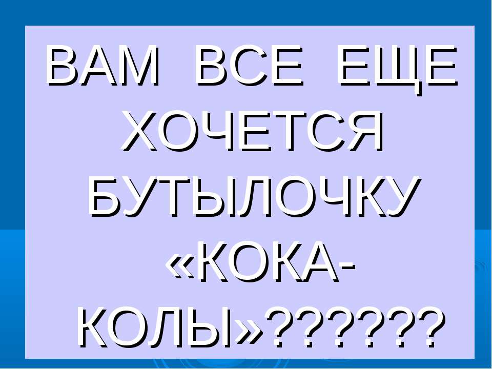 ВАМ ВСЕ ЕЩЕ ХОЧЕТСЯ БУТЫЛОЧКУ «КОКА-КОЛЫ»??????