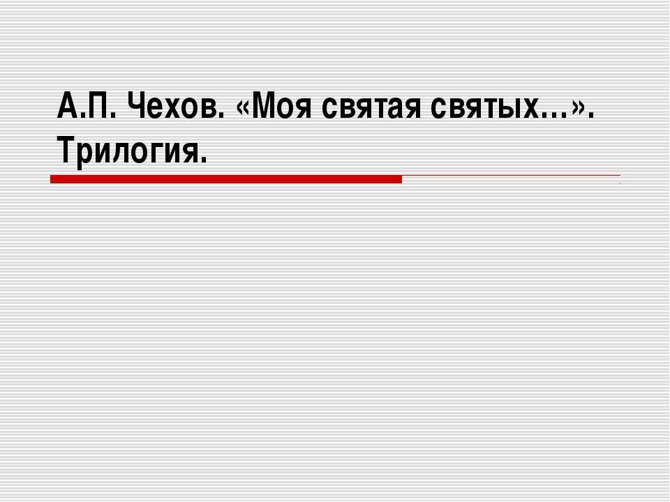 А.П. Чехов. «Моя святая святых…». Трилогия.