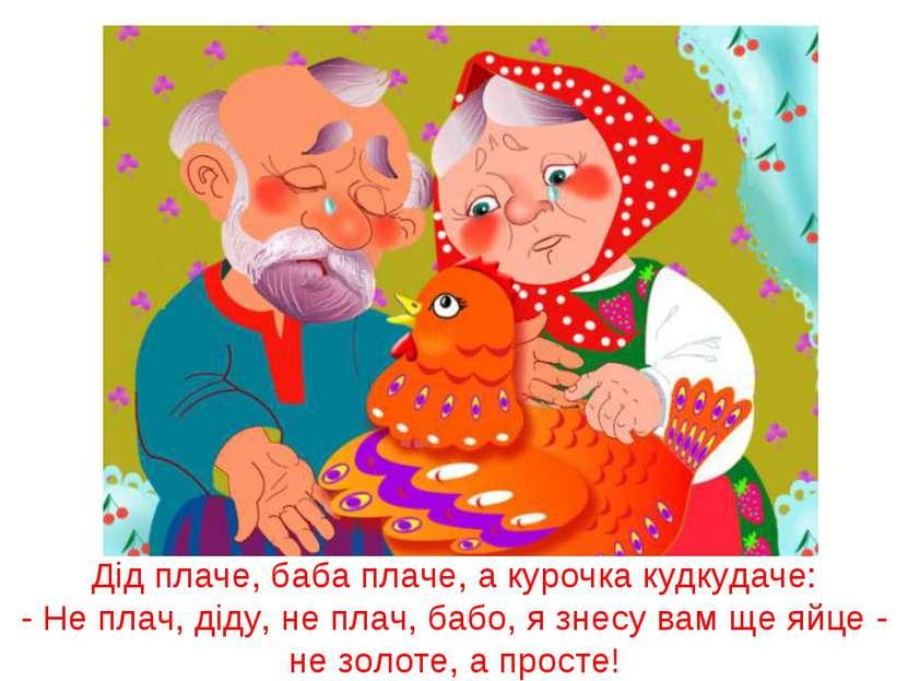 Дід плаче, баба плаче, а курочка кудкудаче: - Не плач, діду, не плач, бабо, я...