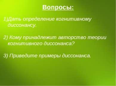 Вопросы: Дать определение когнитивному диссонансу. 2) Кому принадлежит авторс...