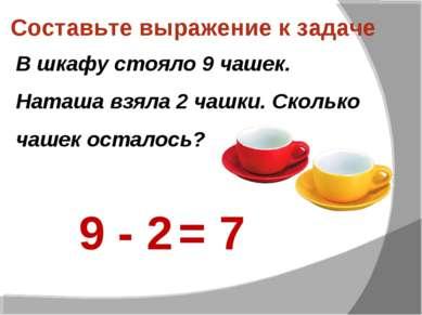 Составьте выражение к задаче В шкафу стояло 9 чашек. Наташа взяла 2 чашки. Ск...