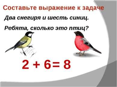 Составьте выражение к задаче Два снегиря и шесть синиц. Ребята, сколько это п...