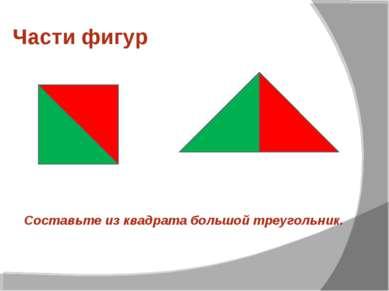 Части фигур Составьте из квадрата большой треугольник.