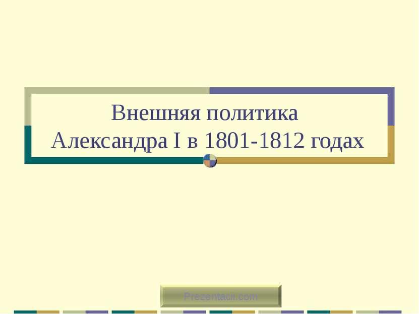 Внешняя политика Александра I в 1801-1812 годах Prezentacii.com