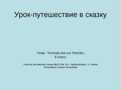 """Урок-путешествие в сказку Тема: """"Animals are our friends» 6 класс Учитель анг..."""
