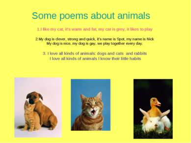 Some poems about animals 1.I like my cat, it's warm and fat, my cat is grey, ...