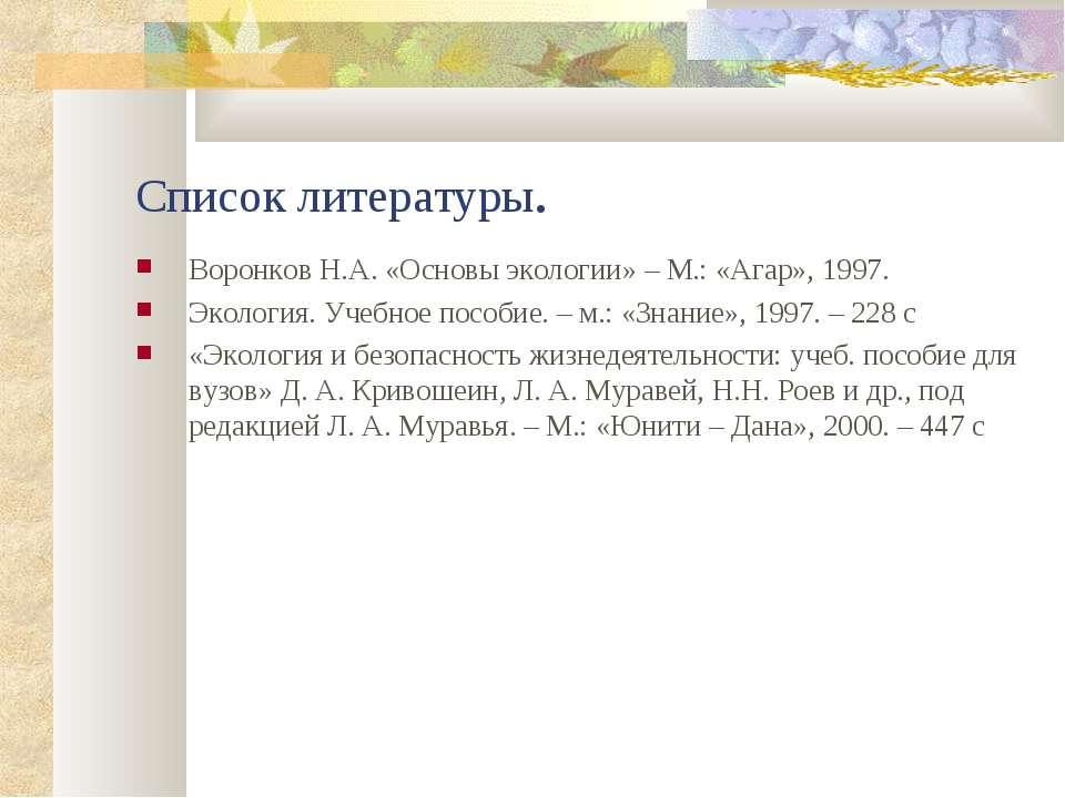 Список литературы. Воронков Н.А. «Основы экологии» – М.: «Агар», 1997. Эколог...