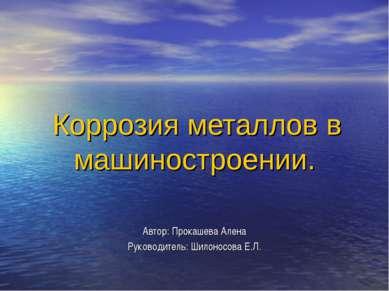 Коррозия металлов в машиностроении. Автор: Прокашева Алена Руководитель: Шило...